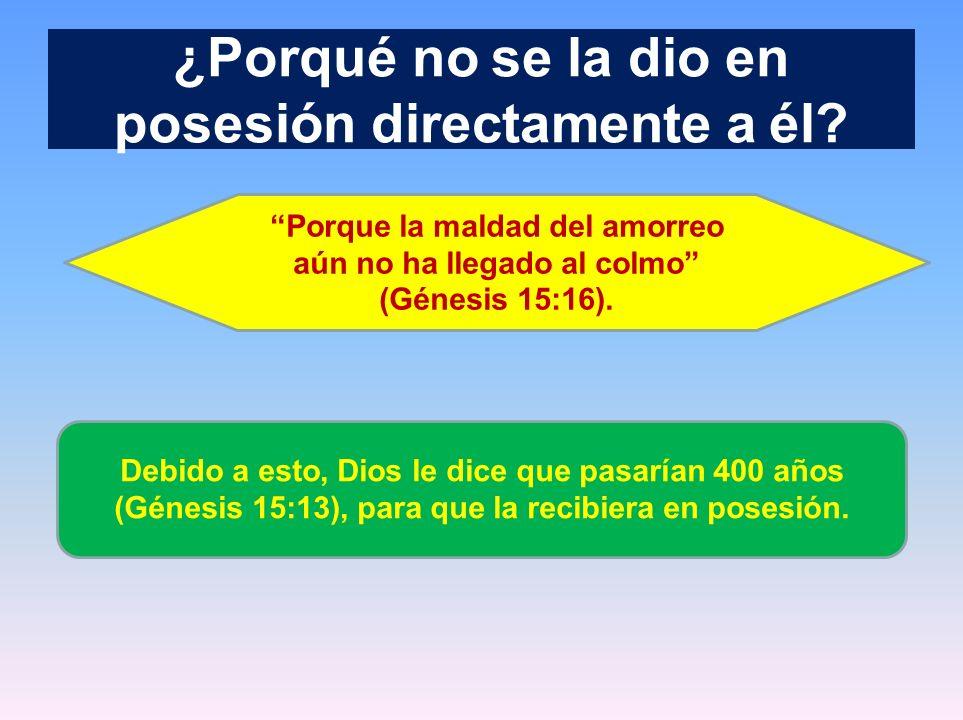 ¿Porqué no se la dio en posesión directamente a él? Porque la maldad del amorreo aún no ha llegado al colmo (Génesis 15:16). Debido a esto, Dios le di