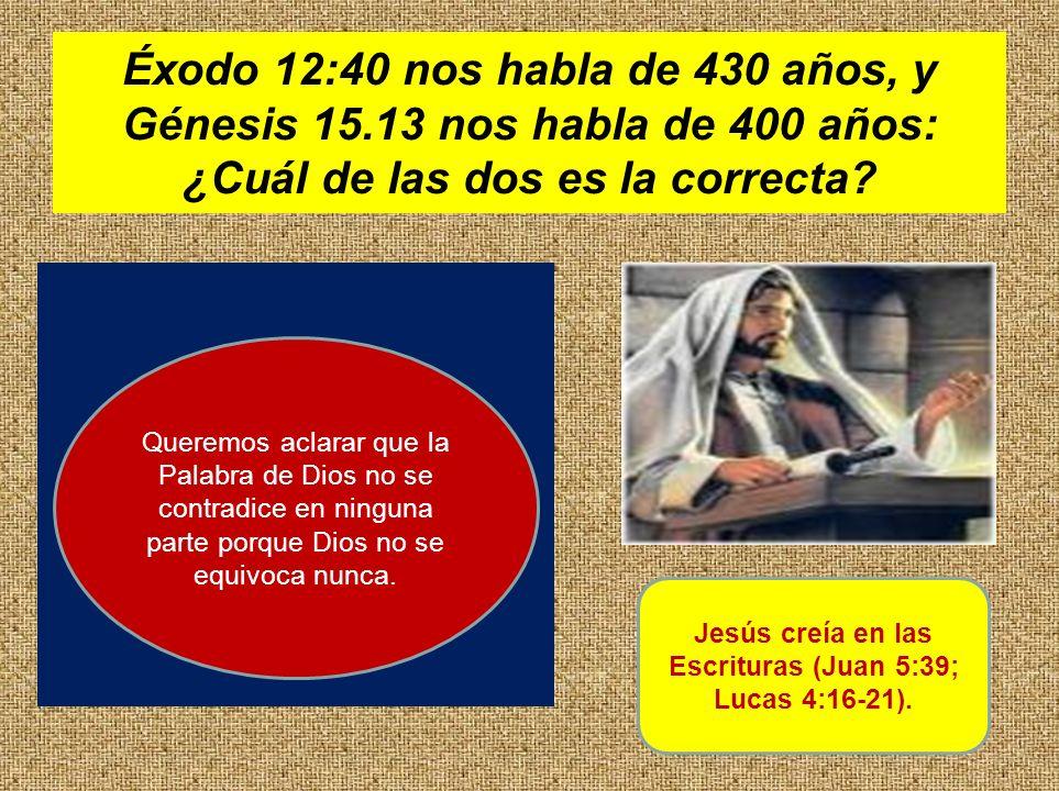 Éxodo 12:40 nos habla de 430 años, y Génesis 15.13 nos habla de 400 años: ¿Cuál de las dos es la correcta? Jesús creía en las Escrituras (Juan 5:39; L