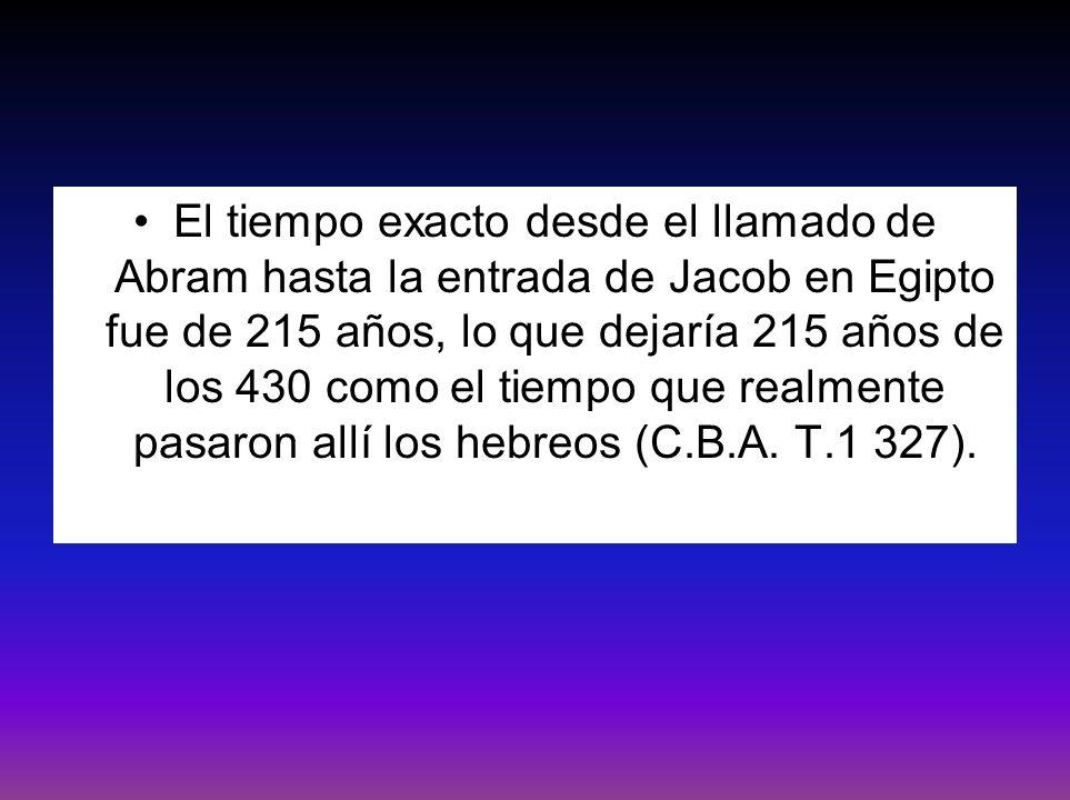 El tiempo exacto desde el llamado de Abram hasta la entrada de Jacob en Egipto fue de 215 años, lo que dejaría 215 años de los 430 como el tiempo que