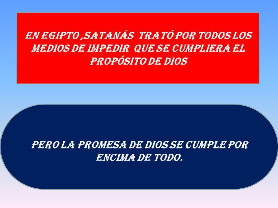 Pero La promesa de Dios se cumple por encima de todo. En Egipto,Satanás trató por todos los medios de impedir que se cumpliera el propósito de Dios
