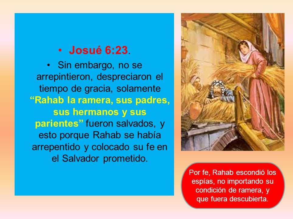 Josué 6:23. Sin embargo, no se arrepintieron, despreciaron el tiempo de gracia, solamente Rahab la ramera, sus padres, sus hermanos y sus parientes fu