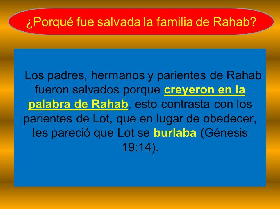 Los padres, hermanos y parientes de Rahab fueron salvados porque creyeron en la palabra de Rahab, esto contrasta con los parientes de Lot, que en luga