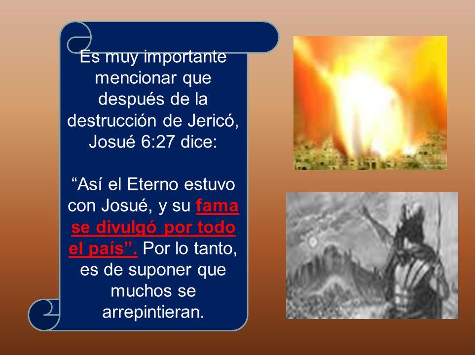 Es muy importante mencionar que después de la destrucción de Jericó, Josué 6:27 dice: Así el Eterno estuvo con Josué, y su fama se divulgó por todo el