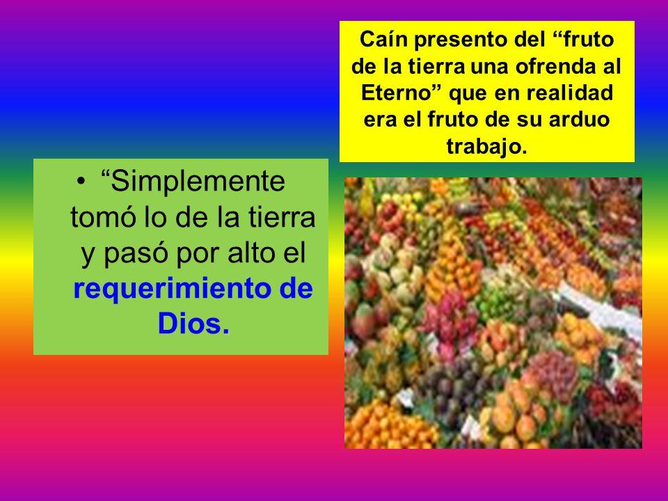 .Simplemente tomó lo de la tierra y pasó por alto el requerimiento de Dios. Caín presento del fruto de la tierra una ofrenda al Eterno que en realidad