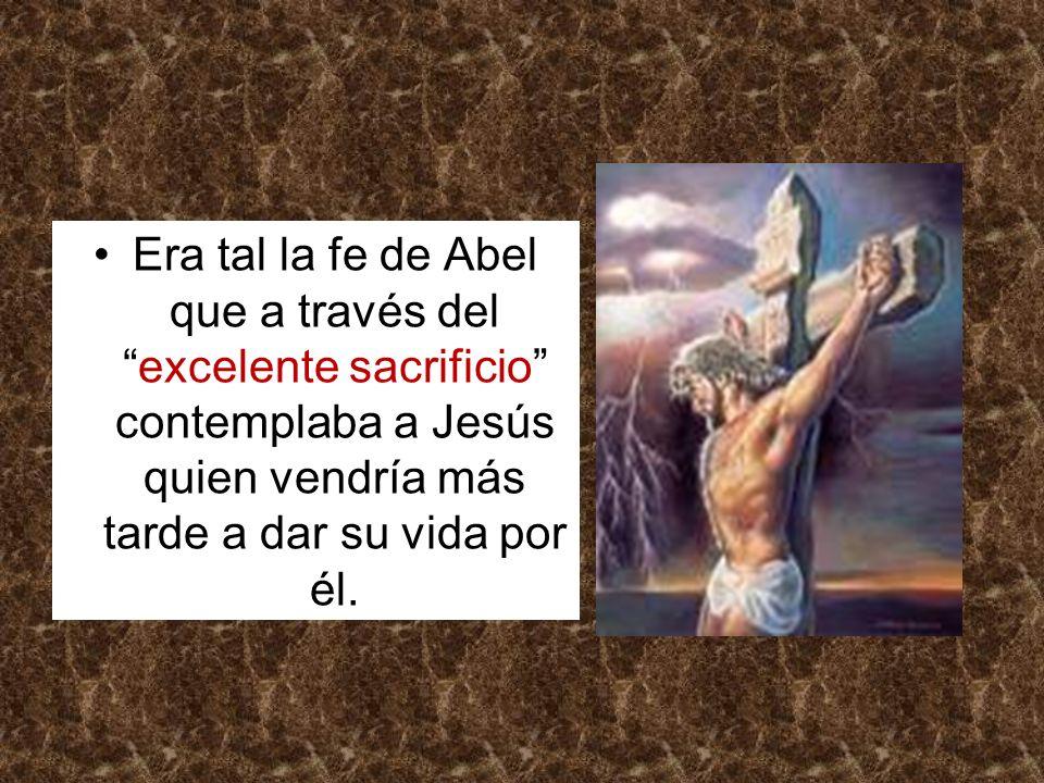 Era tal la fe de Abel que a través delexcelente sacrificio contemplaba a Jesús quien vendría más tarde a dar su vida por él.