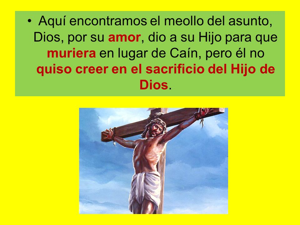 Aquí encontramos el meollo del asunto, Dios, por su amor, dio a su Hijo para que muriera en lugar de Caín, pero él no quiso creer en el sacrificio del