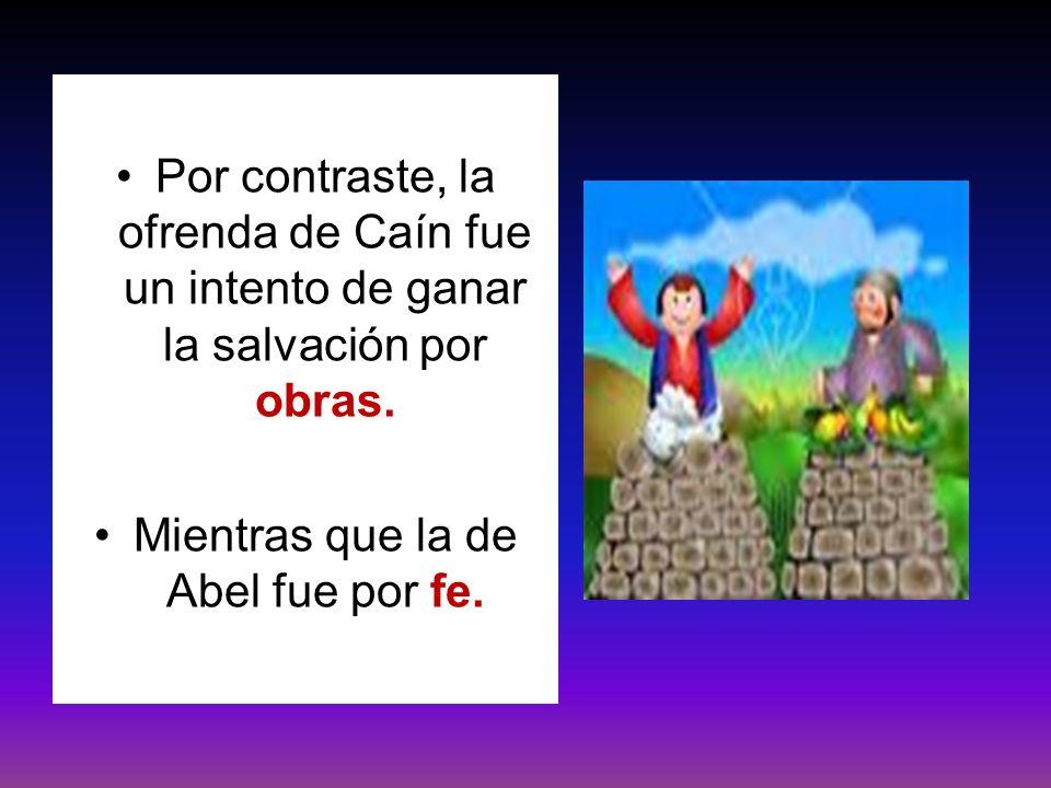 Por contraste, la ofrenda de Caín fue un intento de ganar la salvación por obras. Mientras que la de Abel fue por fe.