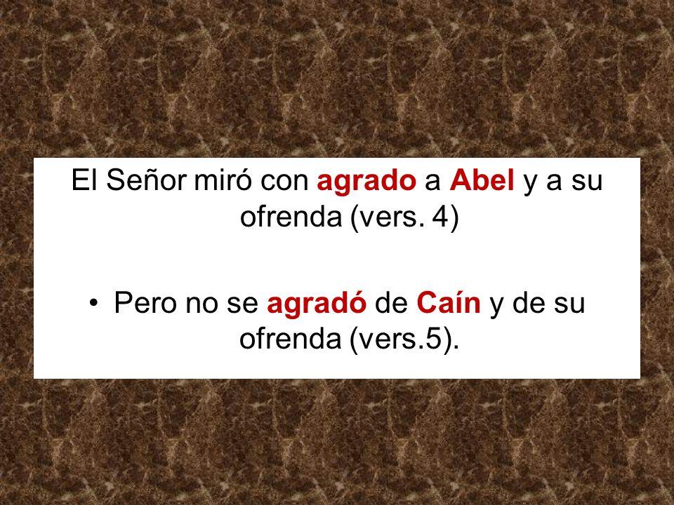 El Señor miró con agrado a Abel y a su ofrenda (vers. 4) Pero no se agradó de Caín y de su ofrenda (vers.5).