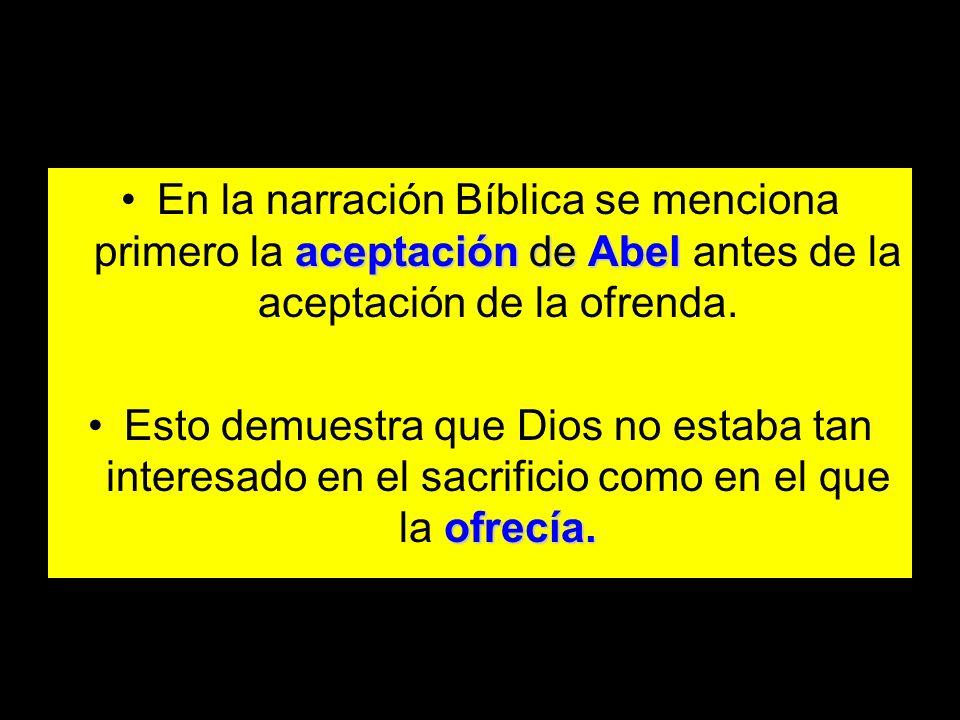 aceptación de AbelEn la narración Bíblica se menciona primero la aceptación de Abel antes de la aceptación de la ofrenda. ofrecía.Esto demuestra que D