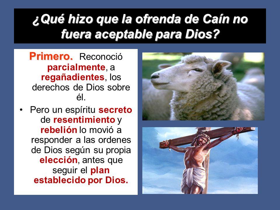 ¿Qué hizo que la ofrenda de Caín no fuera aceptable para Dios? Primero. Primero. Reconoció parcialmente, a regañadientes, los derechos de Dios sobre é