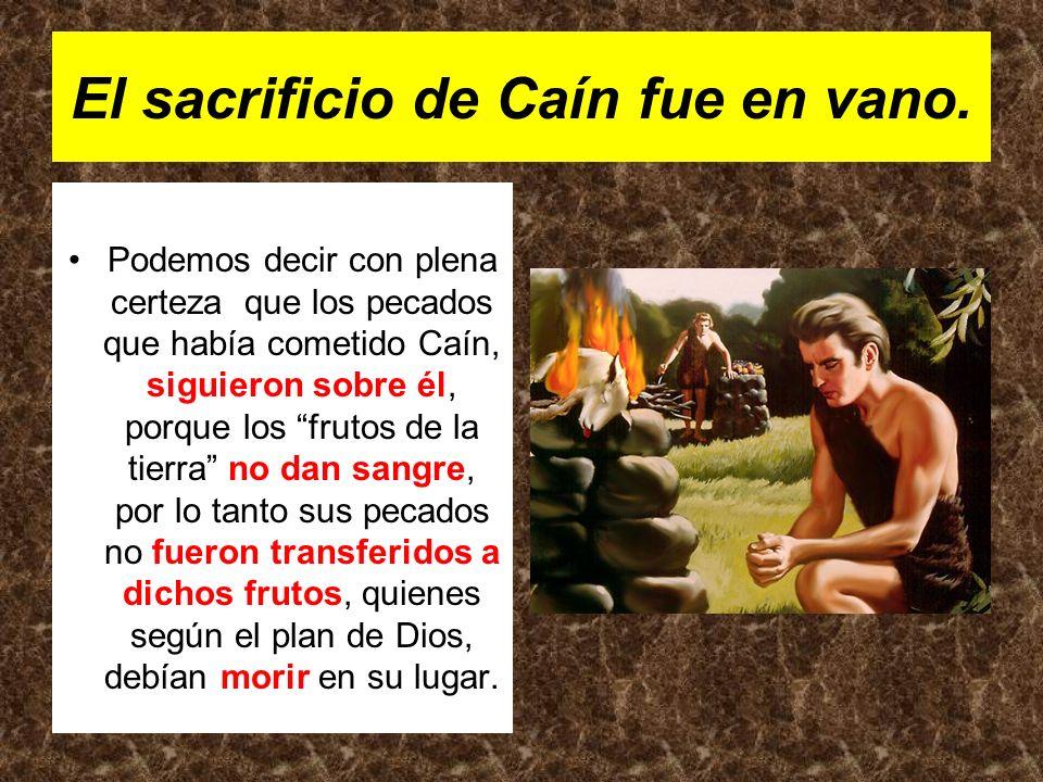El sacrificio de Caín fue en vano. Podemos decir con plena certeza que los pecados que había cometido Caín, siguieron sobre él, porque los frutos de l
