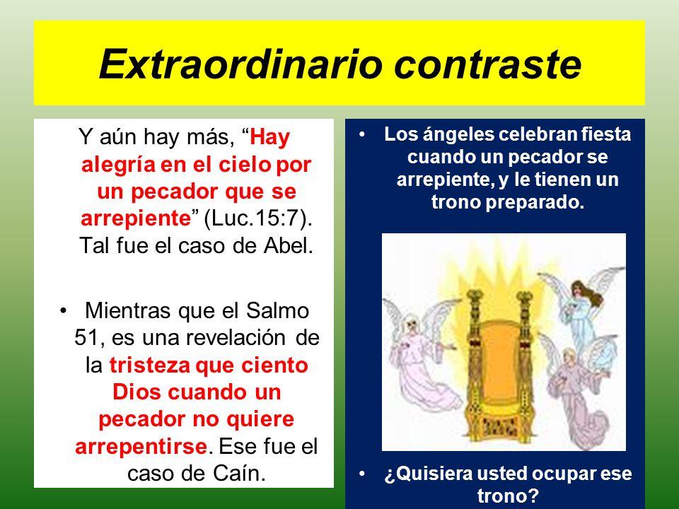 Extraordinario contraste Y aún hay más, Hay alegría en el cielo por un pecador que se arrepiente (Luc.15:7). Tal fue el caso de Abel. Mientras que el