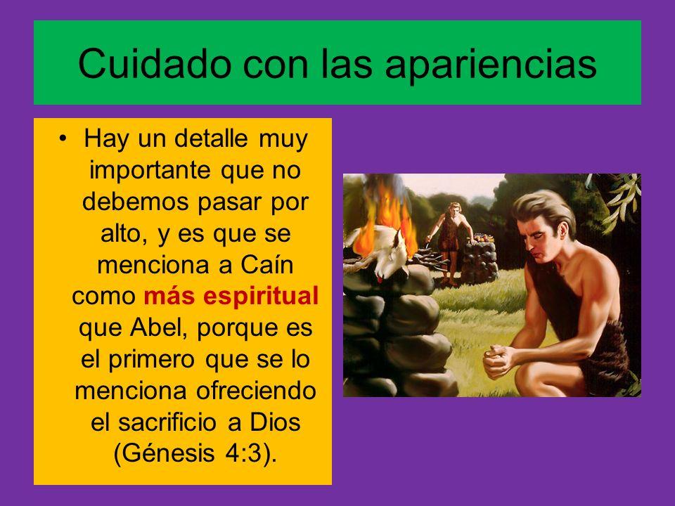 Cuidado con las apariencias Hay un detalle muy importante que no debemos pasar por alto, y es que se menciona a Caín como más espiritual que Abel, por