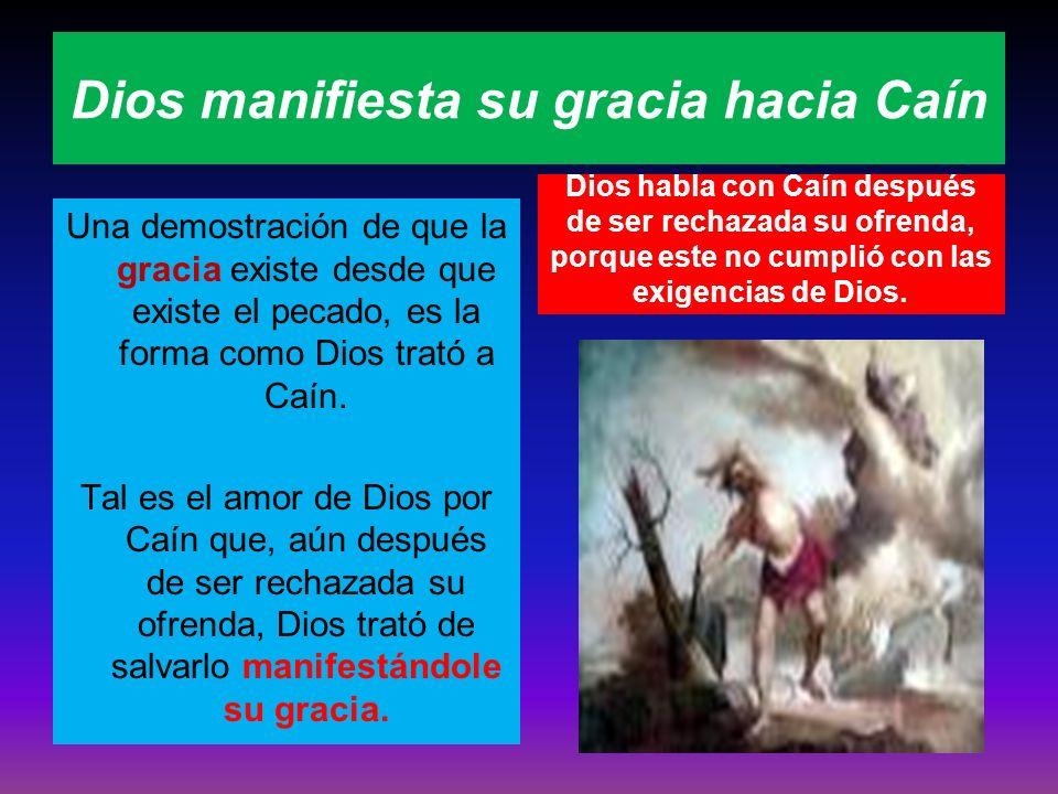 Dios manifiesta su gracia hacia Caín Una demostración de que la gracia existe desde que existe el pecado, es la forma como Dios trató a Caín. Tal es e