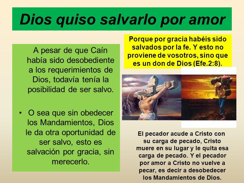 Dios quiso salvarlo por amor A pesar de que Caín había sido desobediente a los requerimientos de Dios, todavía tenía la posibilidad de ser salvo. O se
