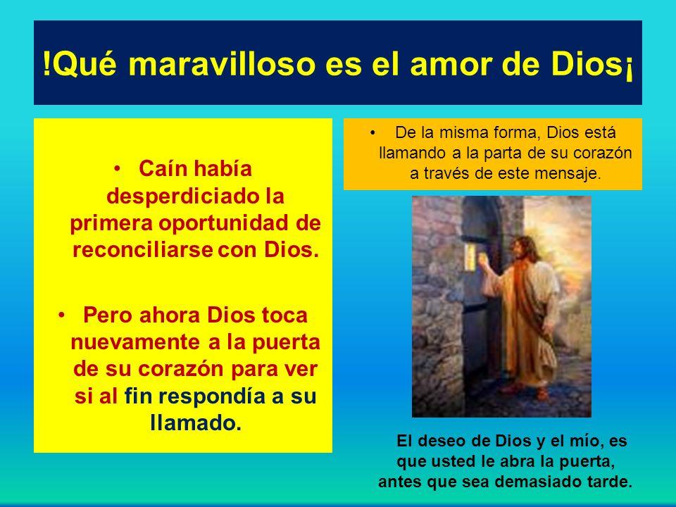 !Qué maravilloso es el amor de Dios¡ Caín había desperdiciado la primera oportunidad de reconciliarse con Dios. Pero ahora Dios toca nuevamente a la p