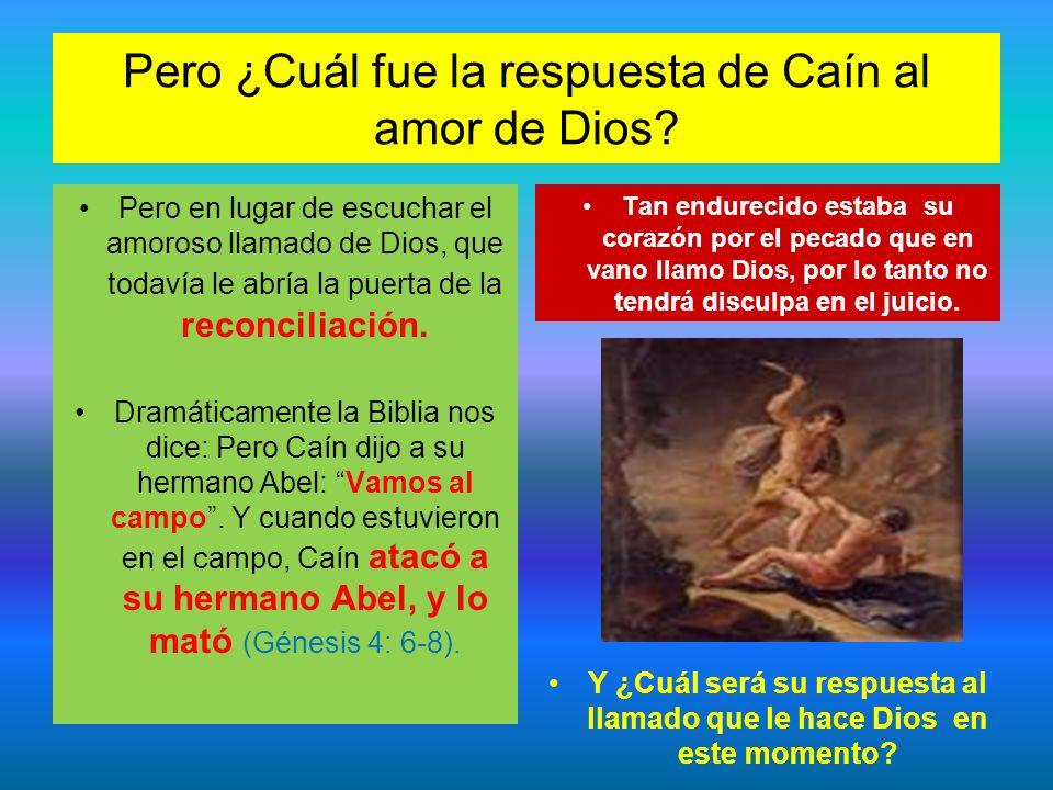 Pero ¿Cuál fue la respuesta de Caín al amor de Dios? Pero en lugar de escuchar el amoroso llamado de Dios, que todavía le abría la puerta de la reconc