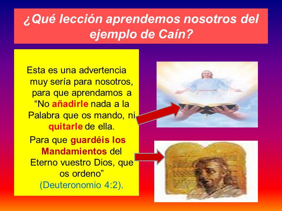 ¿Qué lección aprendemos nosotros del ejemplo de Caín? Esta es una advertencia muy sería para nosotros, para que aprendamos a No añadirle nada a la Pal