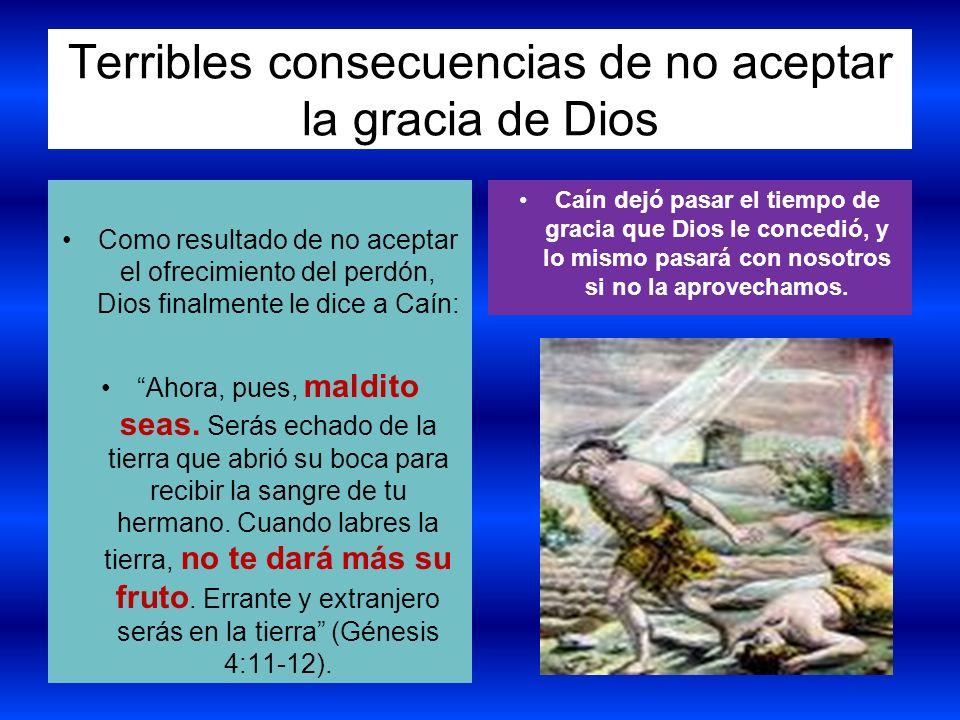 Terribles consecuencias de no aceptar la gracia de Dios Como resultado de no aceptar el ofrecimiento del perdón, Dios finalmente le dice a Caín: Ahora