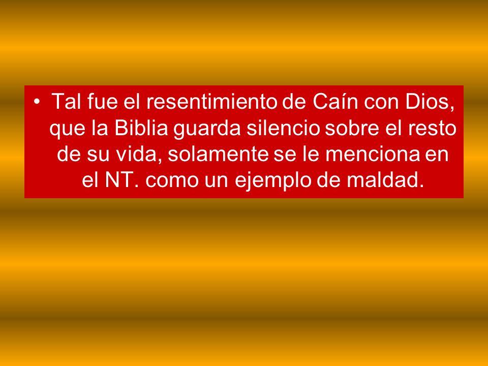 Tal fue el resentimiento de Caín con Dios, que la Biblia guarda silencio sobre el resto de su vida, solamente se le menciona en el NT. como un ejemplo