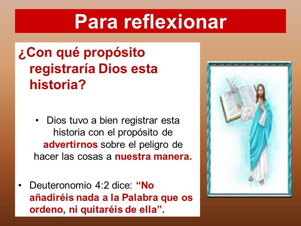 Para reflexionar ¿Con qué propósito registraría Dios esta historia? Dios tuvo a bien registrar esta historia con el propósito de advertirnos sobre el