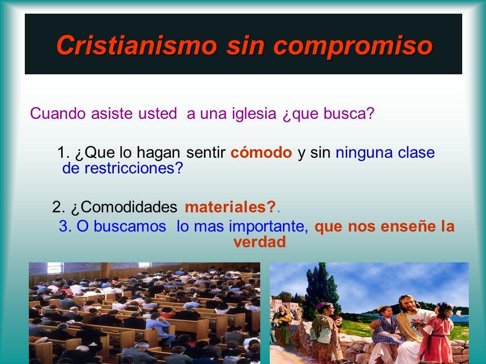 Cristianismo sin compromiso Cuando asiste usted a una iglesia ¿que busca? 1. ¿Que lo hagan sentir cómodo y sin ninguna clase de restricciones? 2. ¿Com