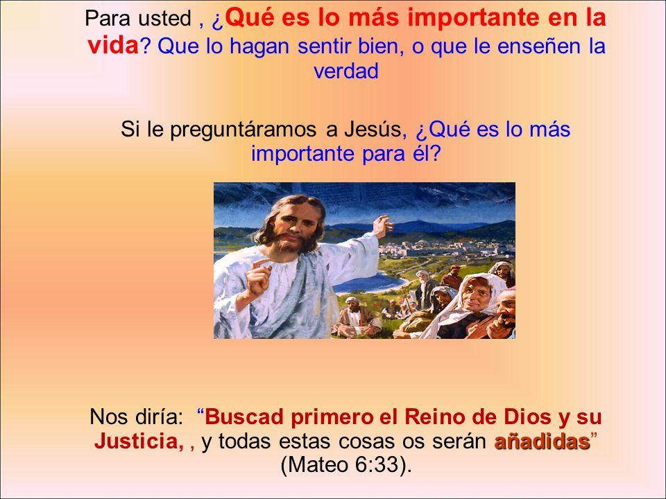 Para usted, ¿ Qué es lo más importante en la vida ? Que lo hagan sentir bien, o que le enseñen la verdad Si le preguntáramos a Jesús, ¿Qué es lo más i