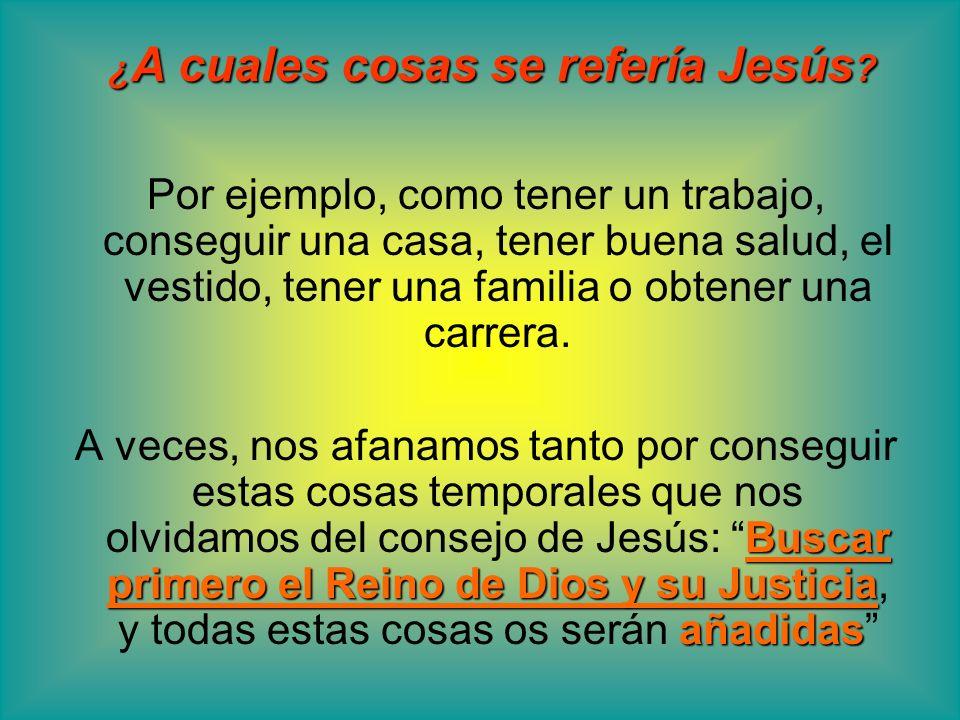¿ A cuales cosas se refería Jesús ? Por ejemplo, como tener un trabajo, conseguir una casa, tener buena salud, el vestido, tener una familia o obtener