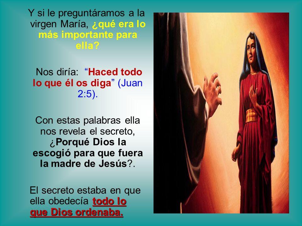 Y si le preguntáramos a la virgen María, ¿qué era lo más importante para ella? Nos diría: Haced todo lo que él os diga (Juan 2:5). Con estas palabras