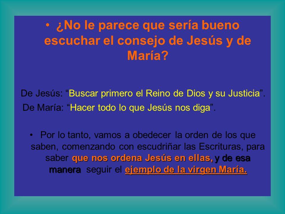 ¿No le parece que sería bueno escuchar el consejo de Jesús y de María? De Jesús: Buscar primero el Reino de Dios y su Justicia. De María: Hacer todo l