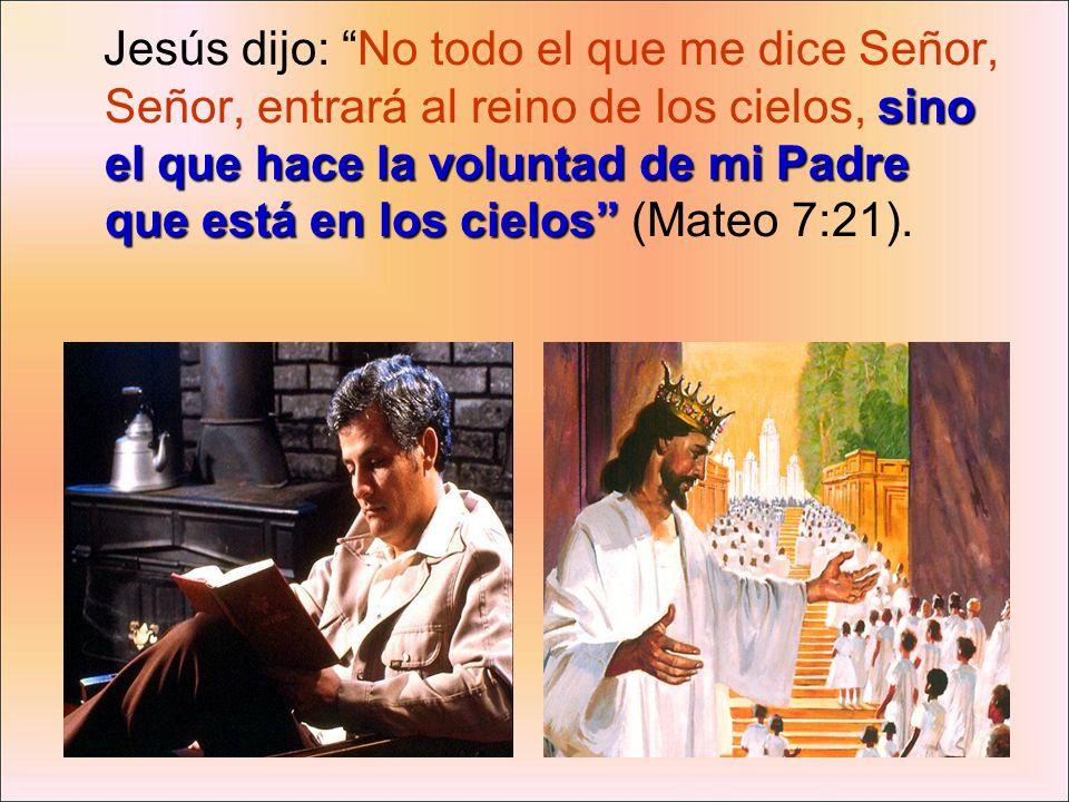 sino el que hace la voluntad de mi Padre que está en los cielos Jesús dijo: No todo el que me dice Señor, Señor, entrará al reino de los cielos, sino
