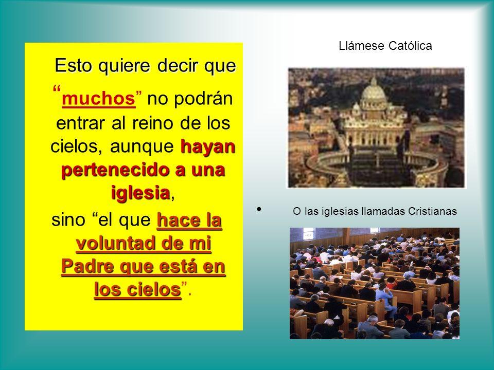 Llámese Católica Esto quiere decir que hayan pertenecido a una iglesia Esto quiere decir que muchos no podrán entrar al reino de los cielos, aunque ha