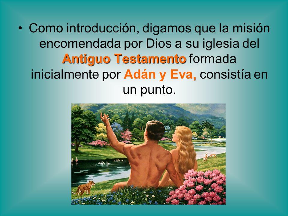 Antiguo Testamento,Como introducción, digamos que la misión encomendada por Dios a su iglesia del Antiguo Testamento formada inicialmente por Adán y E