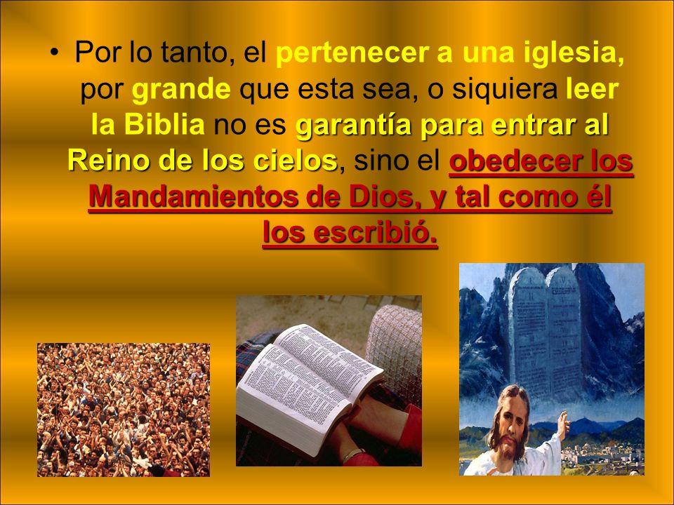 garantía para entrar al Reino de los cielosobedecer los Mandamientos de Dios, y tal como él los escribió.Por lo tanto, el pertenecer a una iglesia, po