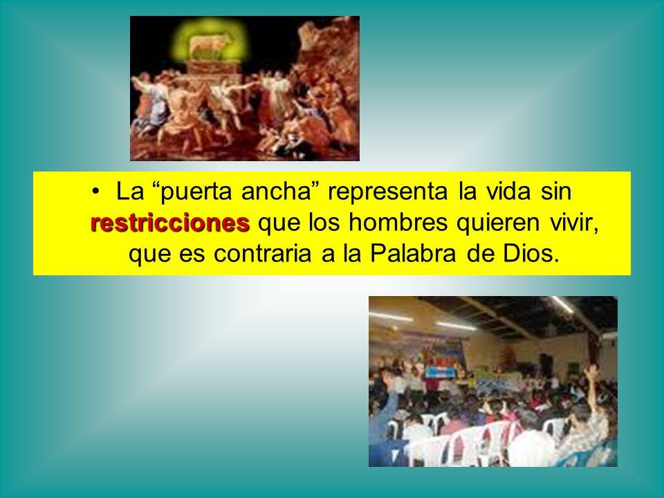 restriccionesLa puerta ancha representa la vida sin restricciones que los hombres quieren vivir, que es contraria a la Palabra de Dios.