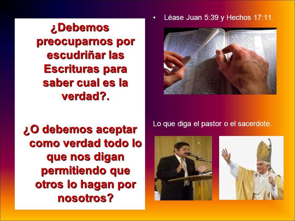 ¿Debemos preocuparnos por escudriñar las Escrituras para saber cual es la verdad?. ¿O debemos aceptar como verdad todo lo que nos digan permitiendo qu