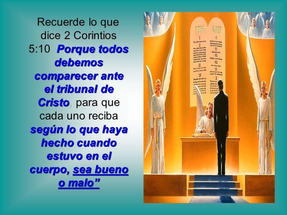 Porque todos debemos comparecer ante el tribunal de Cristo según lo que haya hecho cuando estuvo en el cuerpo, sea bueno o malo Recuerde lo que dice 2