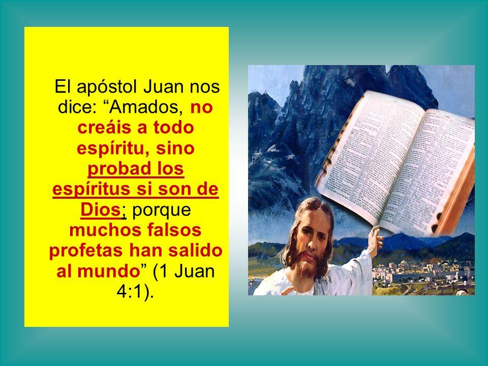 El apóstol Juan nos dice: Amados, no creáis a todo espíritu, sino probad los espíritus si son de Dios; porque muchos falsos profetas han salido al mun