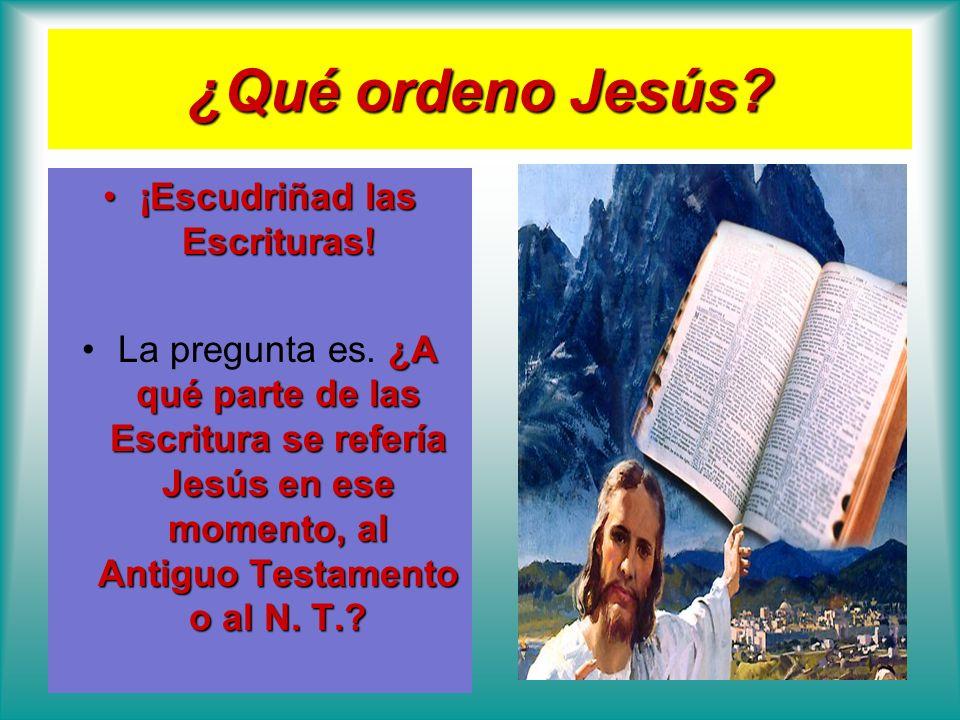 ¿Qué ordeno Jesús? ¡Escudriñad las Escrituras!¡Escudriñad las Escrituras! ¿A qué parte de las Escritura se refería Jesús en ese momento, al Antiguo Te