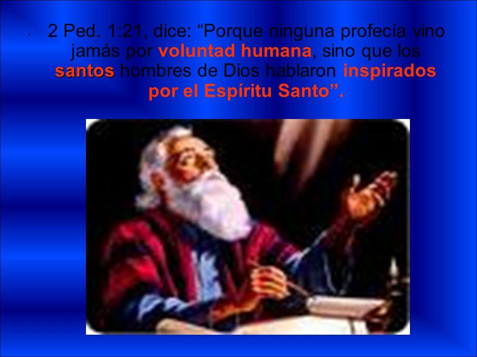 santos 2 Ped. 1:21, dice: Porque ninguna profecía vino jamás por voluntad humana, sino que los santos hombres de Dios hablaron inspirados por el Espír