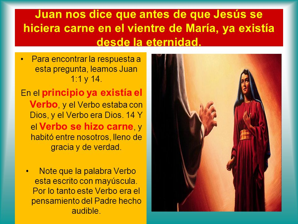 Juan nos dice que antes de que Jesús se hiciera carne en el vientre de María, ya existía desde la eternidad. Para encontrar la respuesta a esta pregun