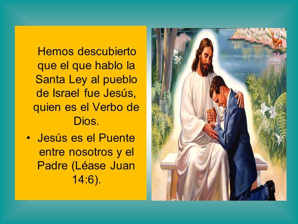 Hemos descubierto que el que hablo la Santa Ley al pueblo de Israel fue Jesús, quien es el Verbo de Dios. Jesús es el Puente entre nosotros y el Padre