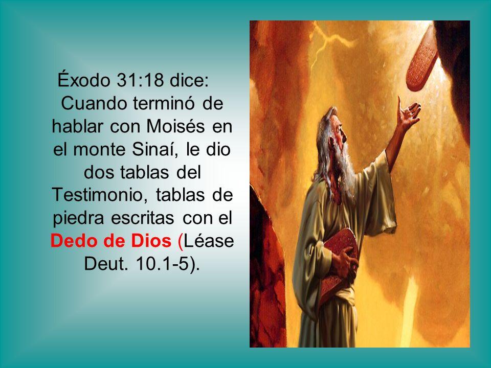 Éxodo 31:18 dice: Cuando terminó de hablar con Moisés en el monte Sinaí, le dio dos tablas del Testimonio, tablas de piedra escritas con el Dedo de Di