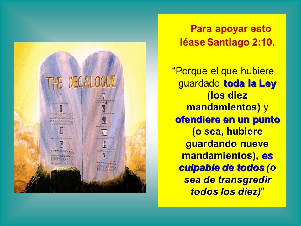 Para apoyar esto léase Santiago 2:10. Porque el que hubiere guardado t tt toda la Ley (los diez mandamientos) y ofendiere en un punto (o sea, hubiere