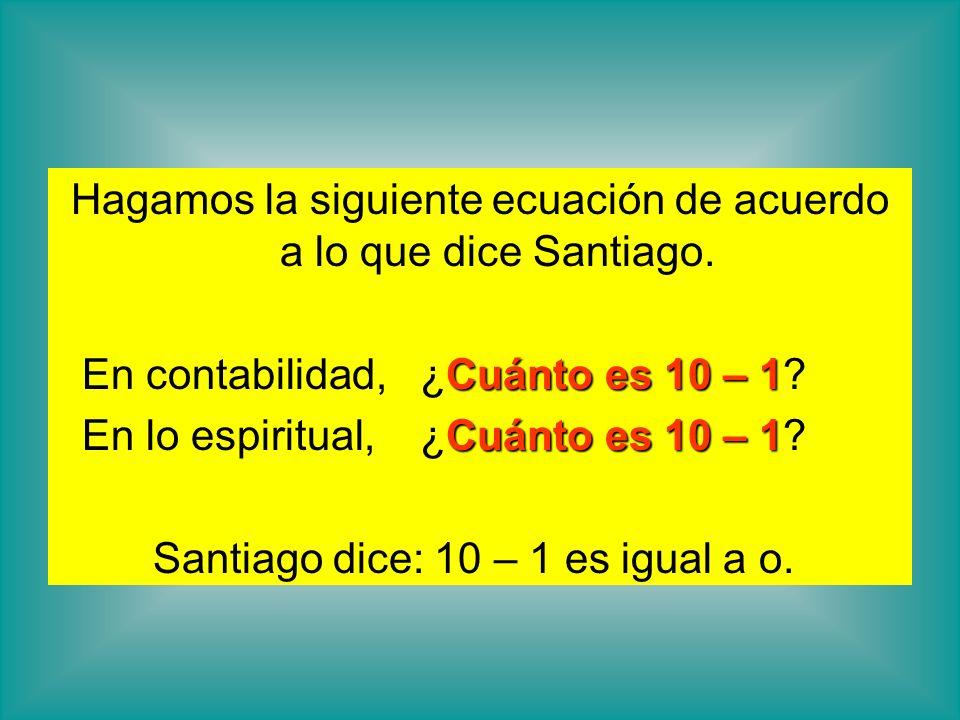 Hagamos la siguiente ecuación de acuerdo a lo que dice Santiago. Cuánto es 10 – 1 En contabilidad, ¿Cuánto es 10 – 1? Cuánto es 10 – 1 En lo espiritua