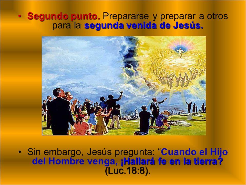 Segundo punto. segunda venida de Jesús.Segundo punto. Prepararse y preparar a otros para la segunda venida de Jesús. ¡Hallará fe en la tierra? (Luc.18