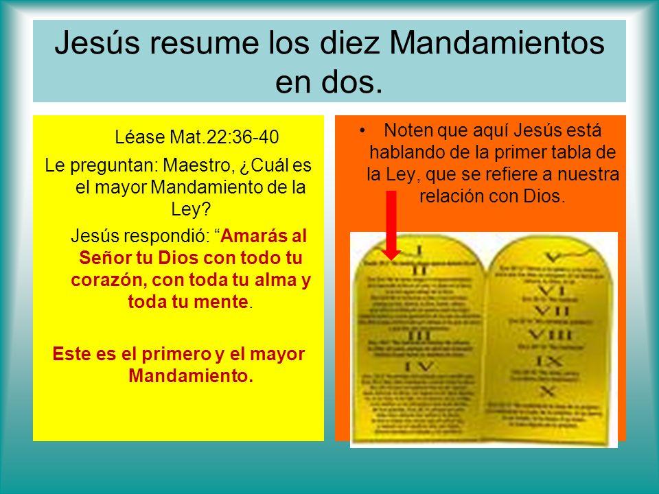 Jesús resume los diez Mandamientos en dos. Léase Mat.22:36-40 Le preguntan: Maestro, ¿Cuál es el mayor Mandamiento de la Ley? Jesús respondió: Amarás