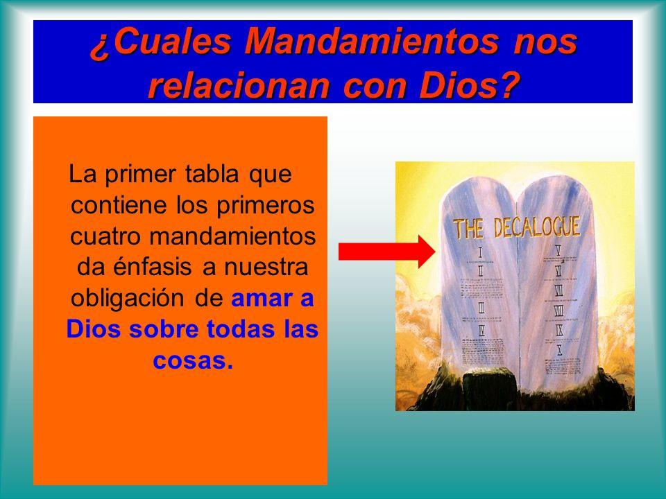 ¿Cuales Mandamientos nos relacionan con Dios? La primer tabla que contiene los primeros cuatro mandamientos da énfasis a nuestra obligación de amar a