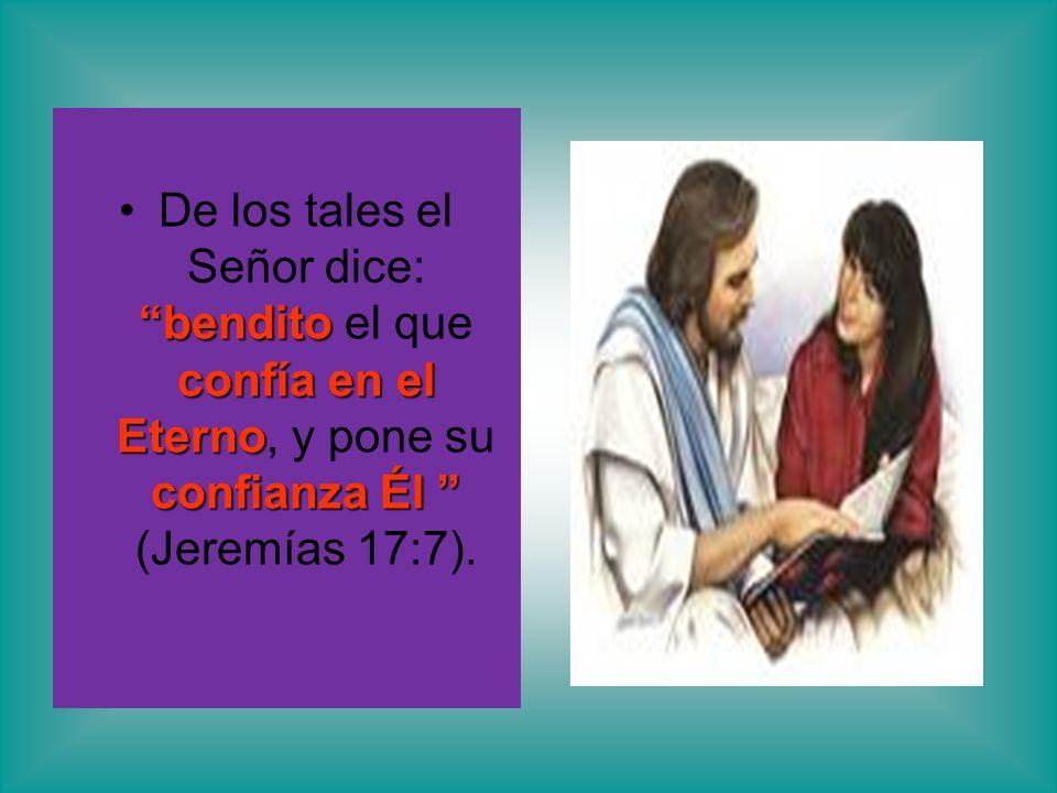 bendito confía en el Eterno confianza ÉlDe los tales el Señor dice: bendito el que confía en el Eterno, y pone su confianza Él (Jeremías 17:7).