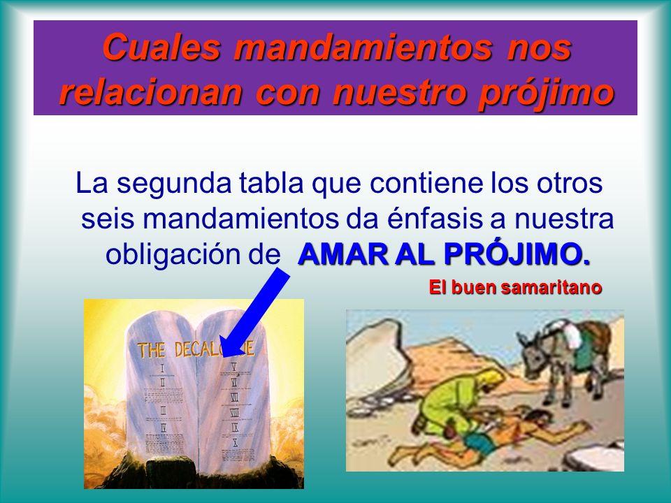 Cuales mandamientos nos relacionan con nuestro prójimo AMAR AL PRÓJIMO. La segunda tabla que contiene los otros seis mandamientos da énfasis a nuestra